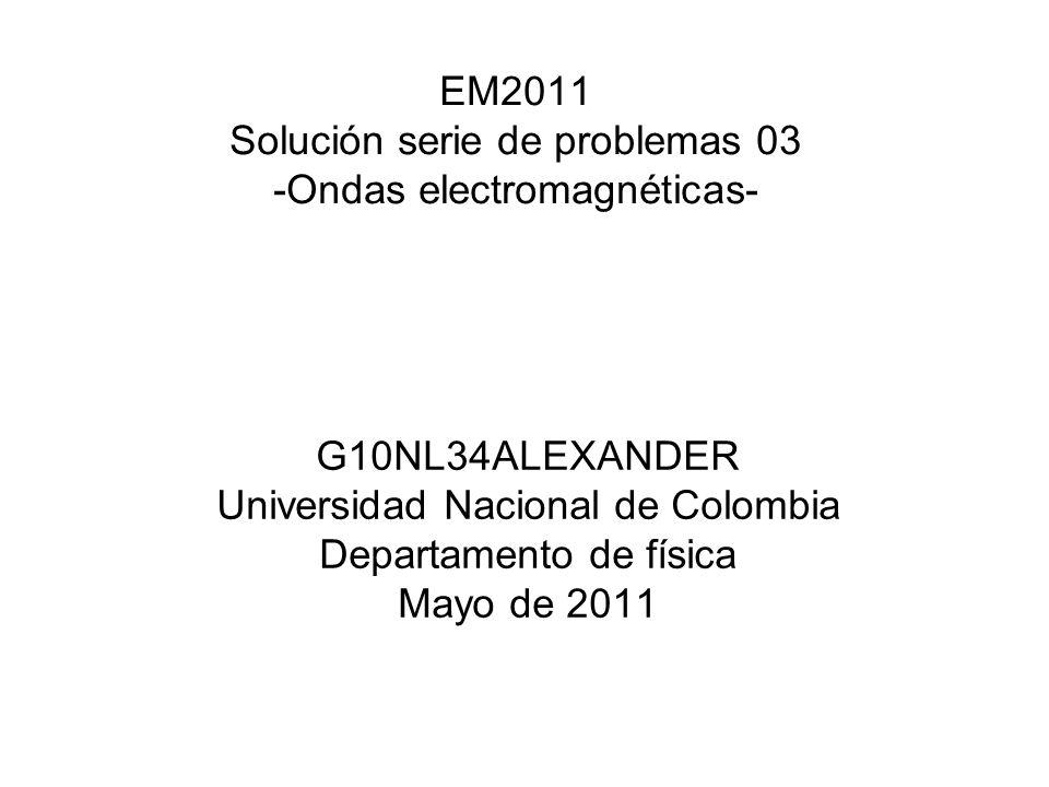 EM2011 Solución serie de problemas 03 -Ondas electromagnéticas- G10NL34ALEXANDER Universidad Nacional de Colombia Departamento de física Mayo de 2011