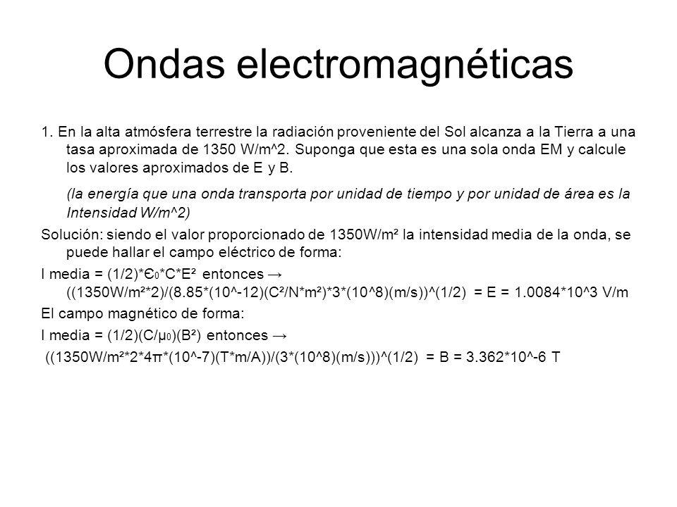 Ondas electromagnéticas 1. En la alta atmósfera terrestre la radiación proveniente del Sol alcanza a la Tierra a una tasa aproximada de 1350 W/m^2. Su