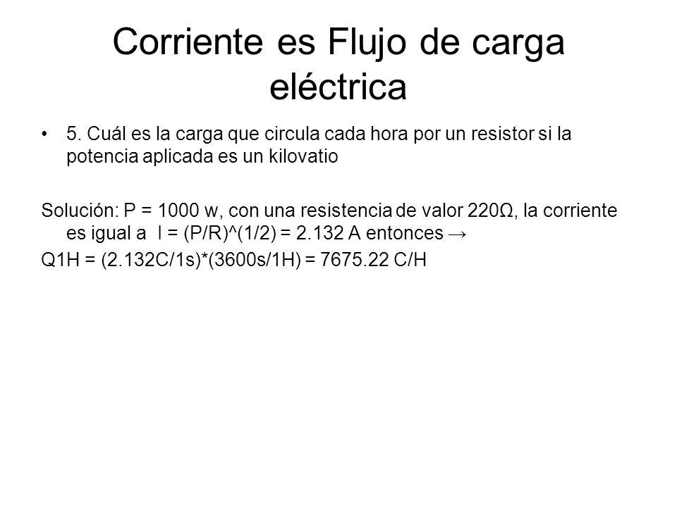 Corriente es Flujo de carga eléctrica 5. Cuál es la carga que circula cada hora por un resistor si la potencia aplicada es un kilovatio Solución: P =