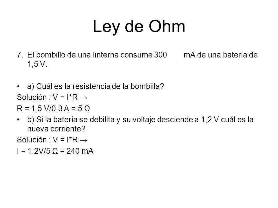 Ley de Ohm 7.El bombillo de una linterna consume 300 mA de una batería de 1,5 V. a) Cuál es la resistencia de la bombilla? Solución : V = I*R R = 1.5