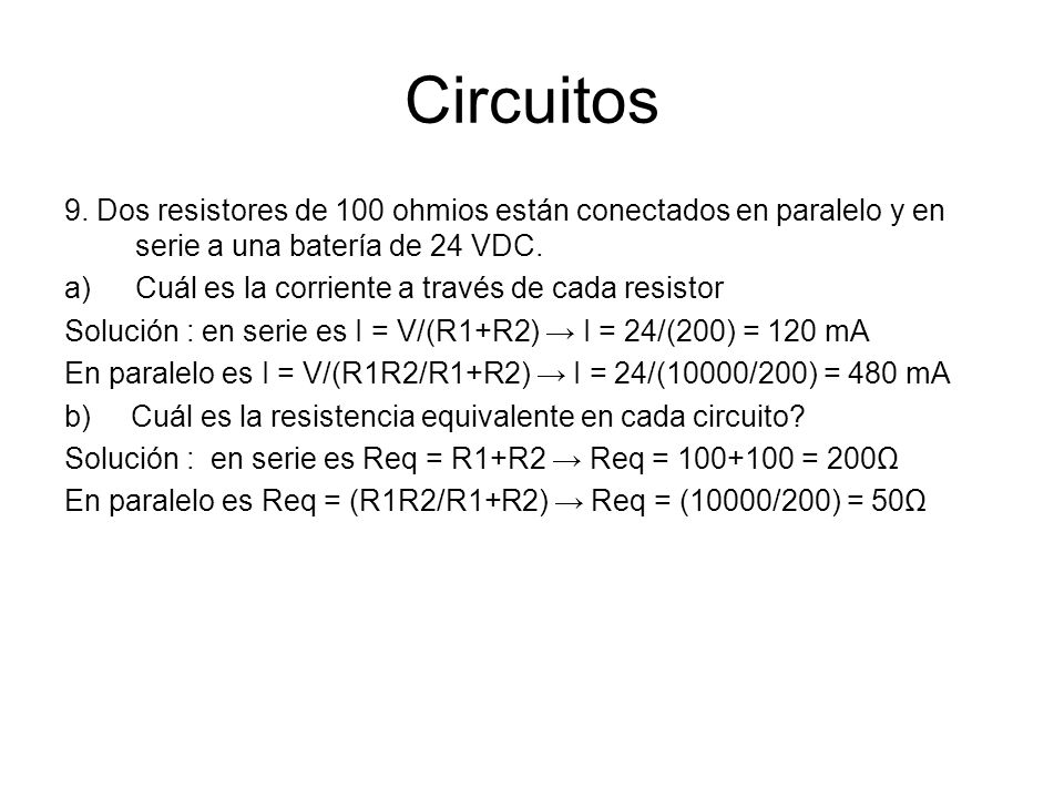 Circuitos 9. Dos resistores de 100 ohmios están conectados en paralelo y en serie a una batería de 24 VDC. a)Cuál es la corriente a través de cada res