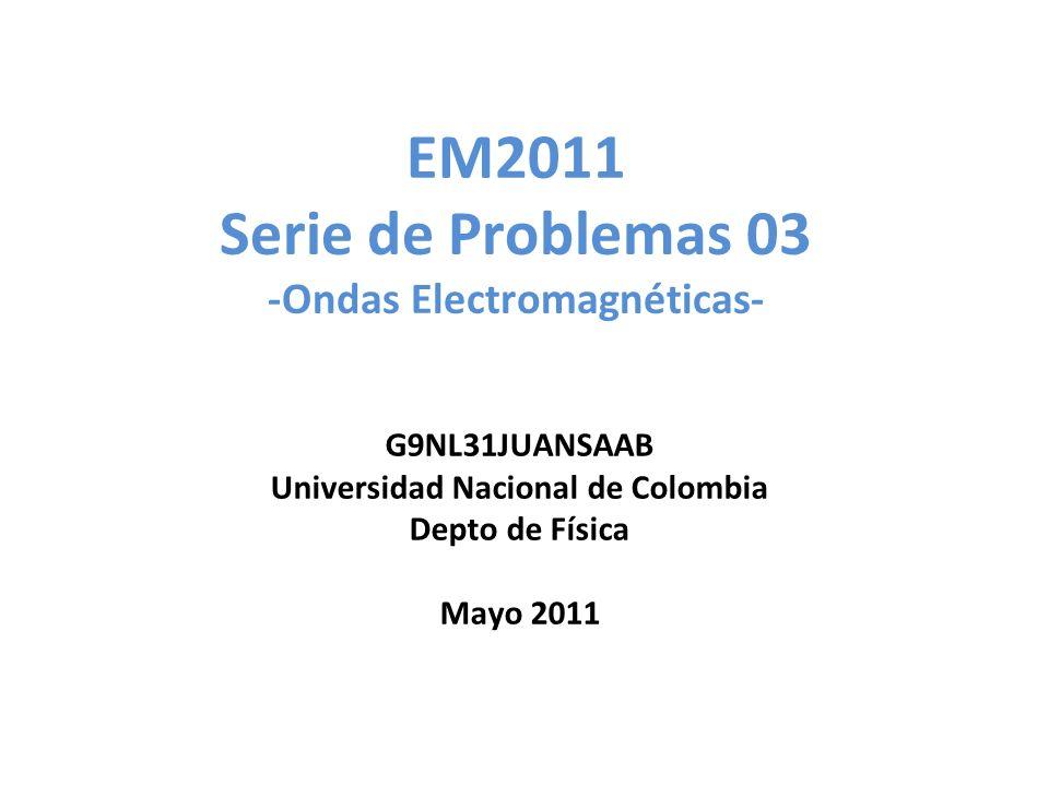 EM2011 Serie de Problemas 03 -Ondas Electromagnéticas- G9NL31JUANSAAB Universidad Nacional de Colombia Depto de Física Mayo 2011