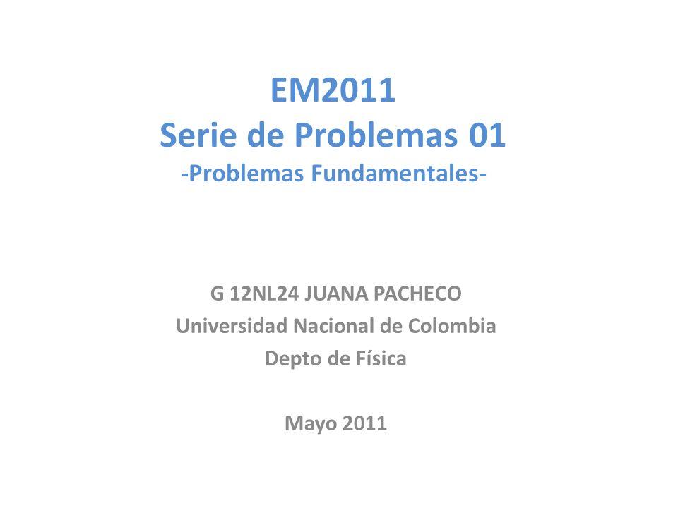EM2011 Serie de Problemas 01 -Problemas Fundamentales- G 12NL24 JUANA PACHECO Universidad Nacional de Colombia Depto de Física Mayo 2011