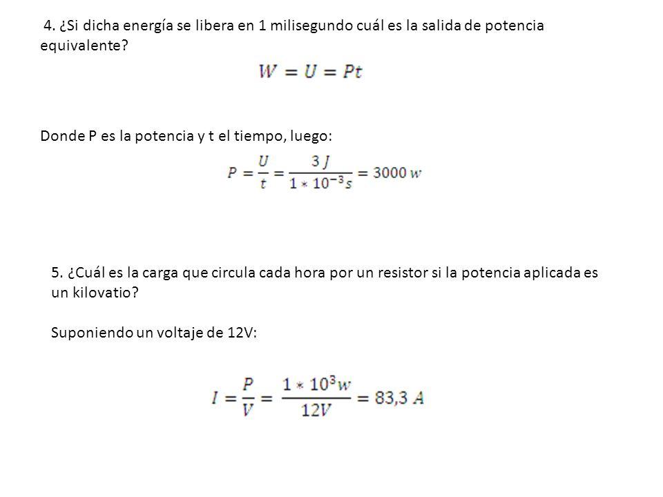 4. ¿Si dicha energía se libera en 1 milisegundo cuál es la salida de potencia equivalente? Donde P es la potencia y t el tiempo, luego: 5. ¿Cuál es la