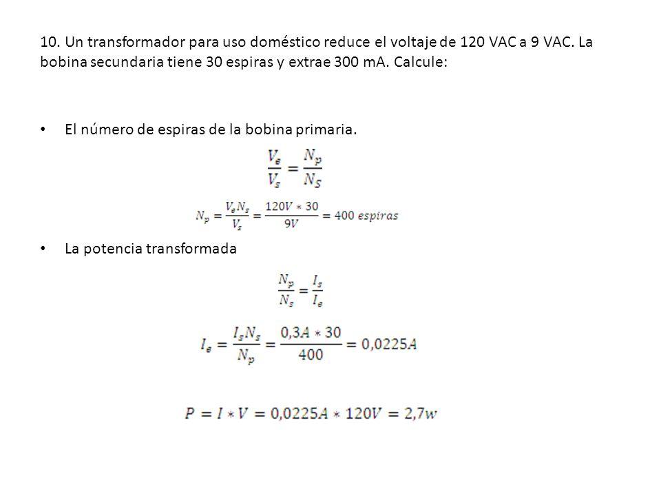 10. Un transformador para uso doméstico reduce el voltaje de 120 VAC a 9 VAC. La bobina secundaria tiene 30 espiras y extrae 300 mA. Calcule: El númer
