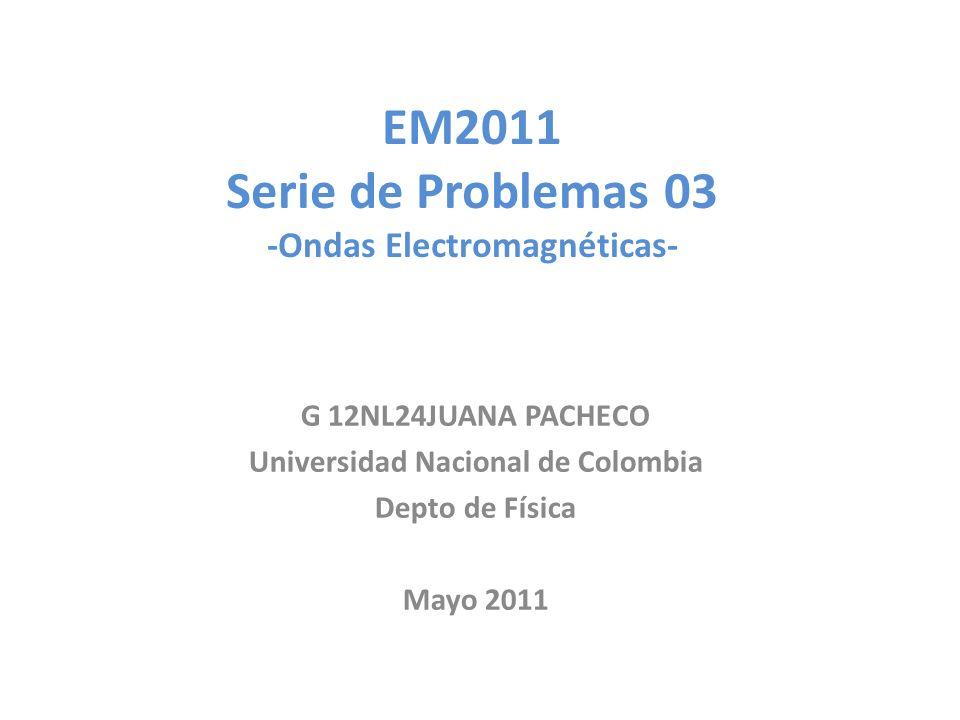 EM2011 Serie de Problemas 03 -Ondas Electromagnéticas- G 12NL24JUANA PACHECO Universidad Nacional de Colombia Depto de Física Mayo 2011