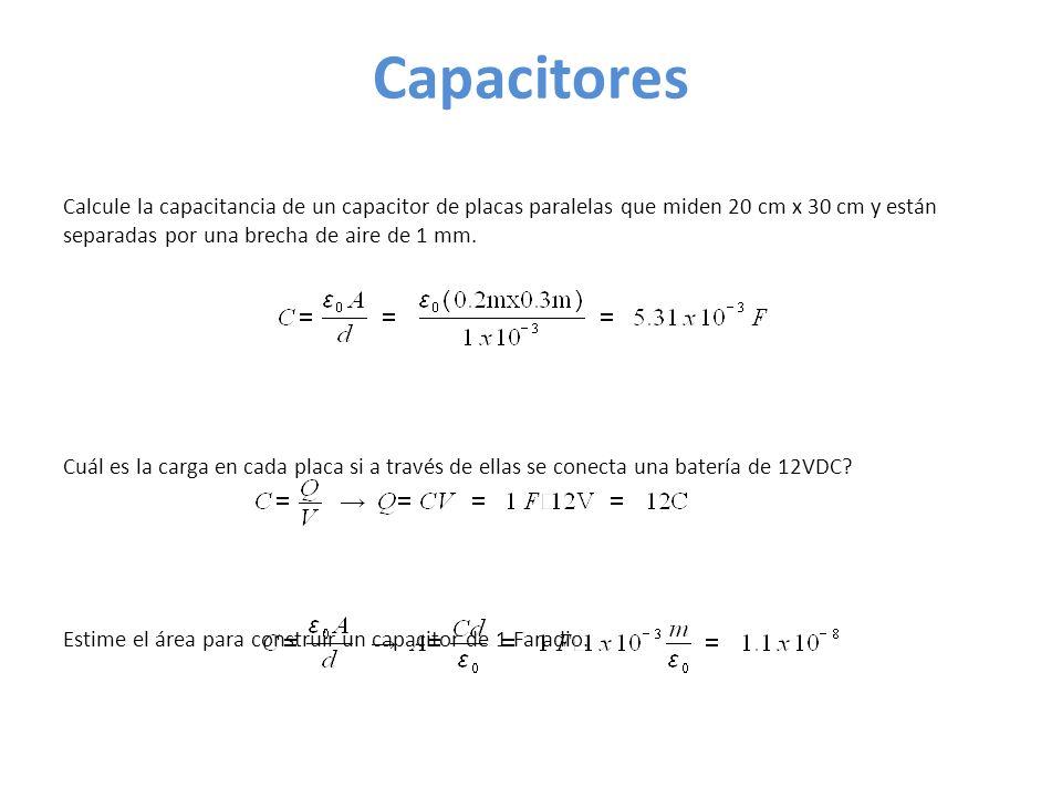Capacitores Calcule la capacitancia de un capacitor de placas paralelas que miden 20 cm x 30 cm y están separadas por una brecha de aire de 1 mm.