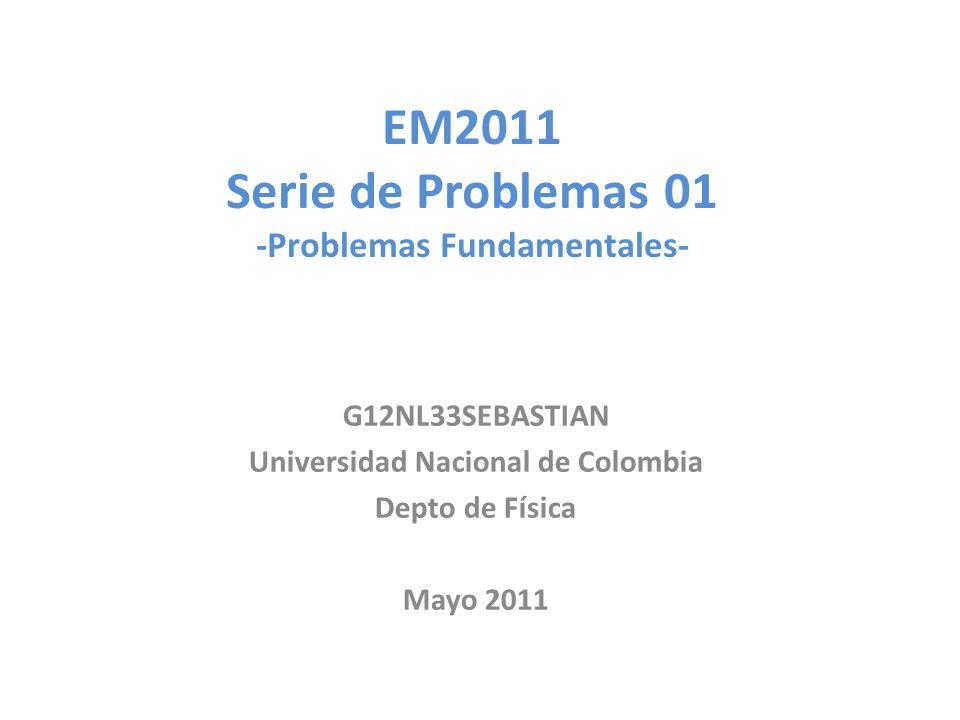 EM2011 Serie de Problemas 01 -Problemas Fundamentales- G12NL33SEBASTIAN Universidad Nacional de Colombia Depto de Física Mayo 2011