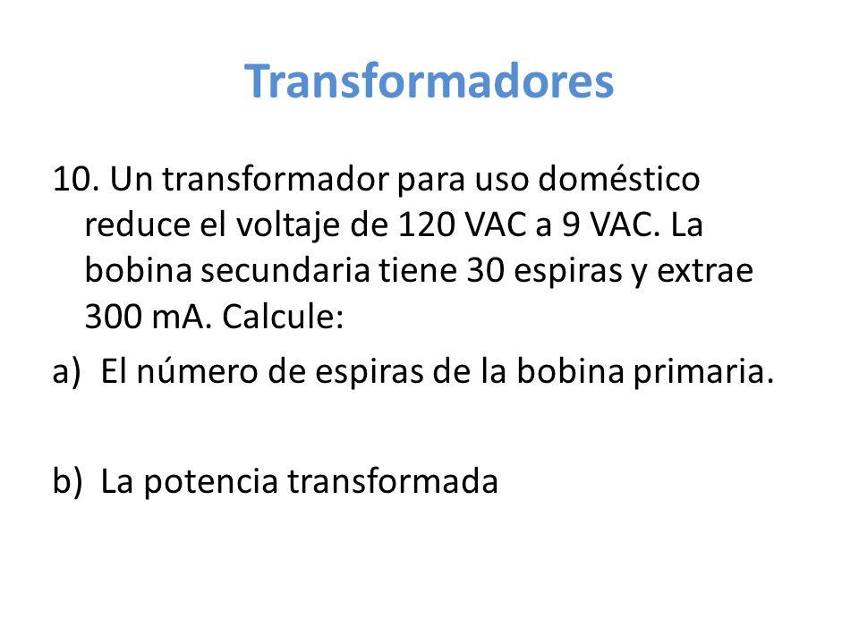 Transformadores 10. Un transformador para uso doméstico reduce el voltaje de 120 VAC a 9 VAC. La bobina secundaria tiene 30 espiras y extrae 300 mA. C