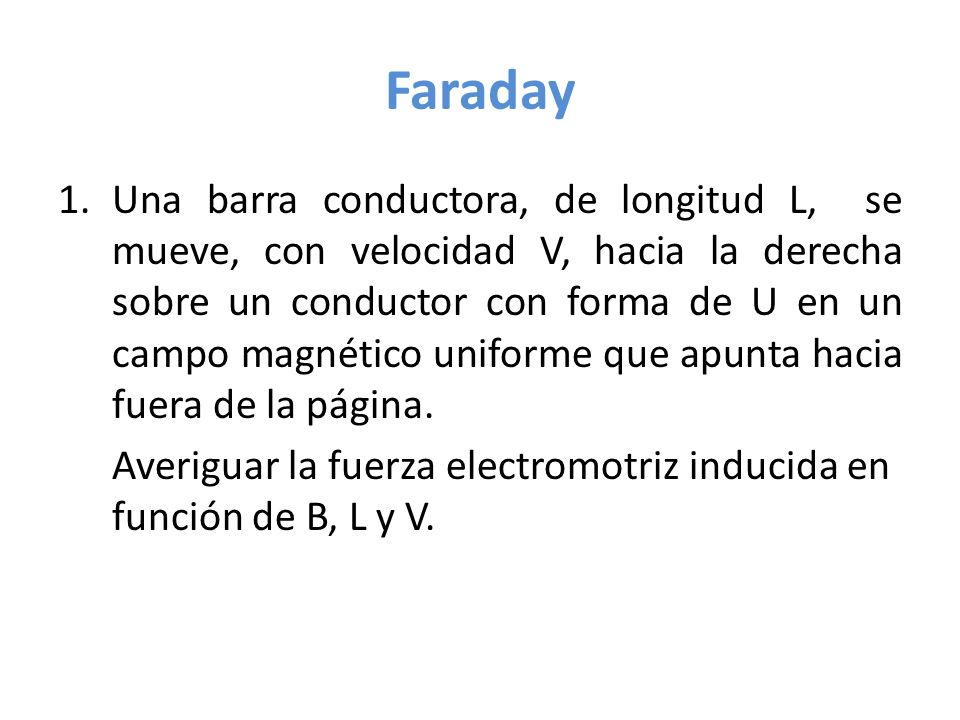 Faraday 1.Una barra conductora, de longitud L, se mueve, con velocidad V, hacia la derecha sobre un conductor con forma de U en un campo magnético uni