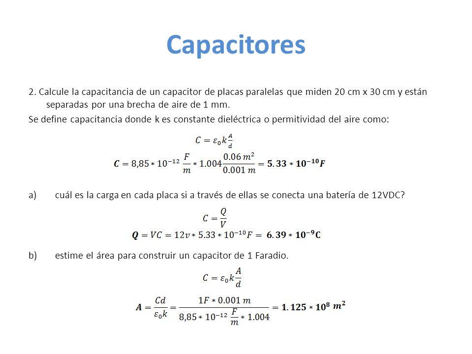 Capacitores 2. Calcule la capacitancia de un capacitor de placas paralelas que miden 20 cm x 30 cm y están separadas por una brecha de aire de 1 mm. S