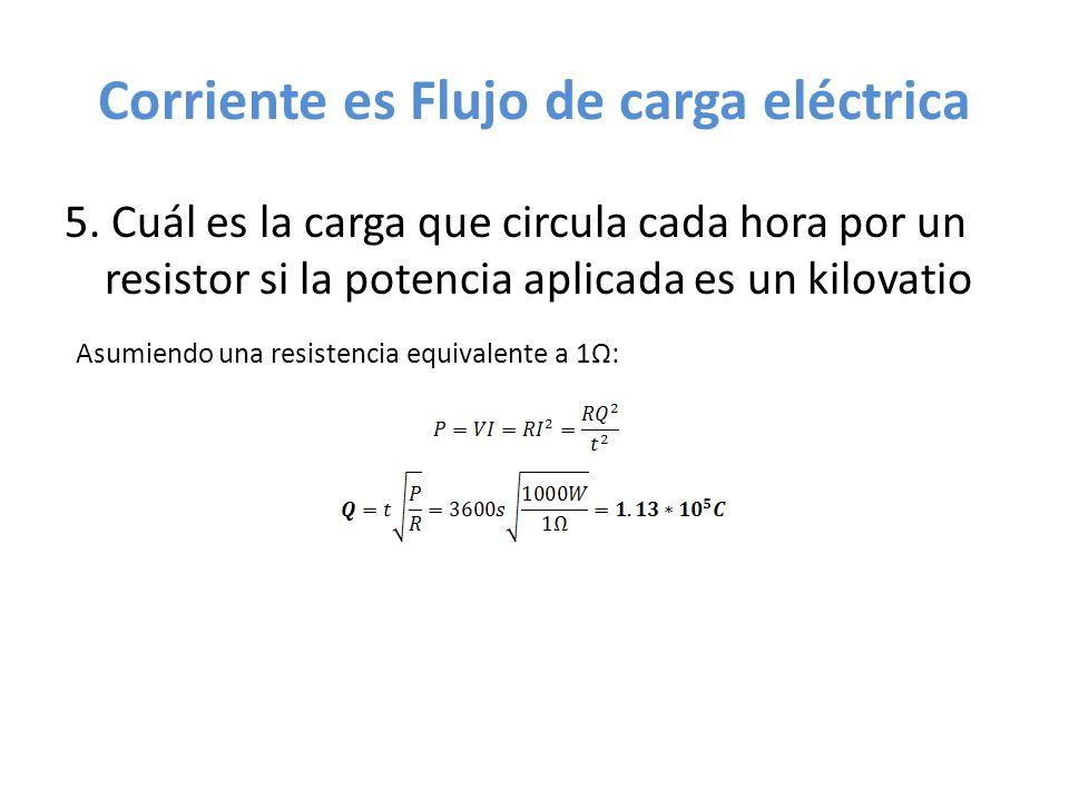 Corriente es Flujo de carga eléctrica 5. Cuál es la carga que circula cada hora por un resistor si la potencia aplicada es un kilovatio Asumiendo una