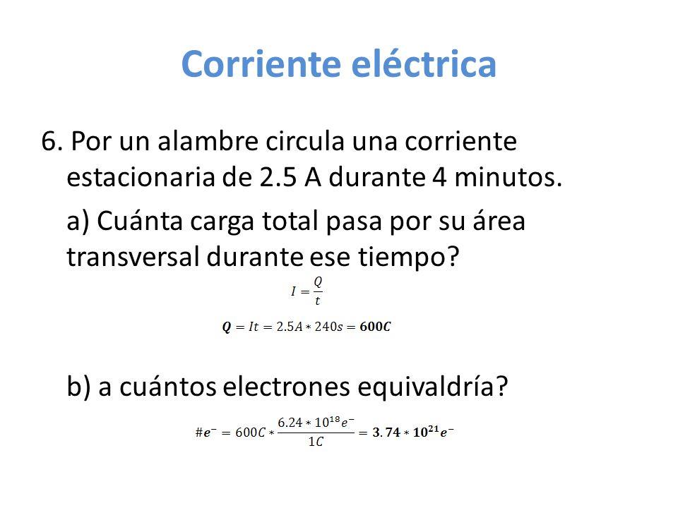 Corriente eléctrica 6. Por un alambre circula una corriente estacionaria de 2.5 A durante 4 minutos. a) Cuánta carga total pasa por su área transversa