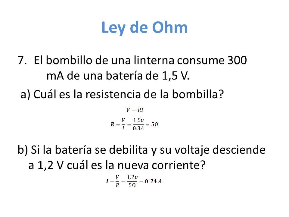 Ley de Ohm 7.El bombillo de una linterna consume 300 mA de una batería de 1,5 V. a) Cuál es la resistencia de la bombilla? b) Si la batería se debilit