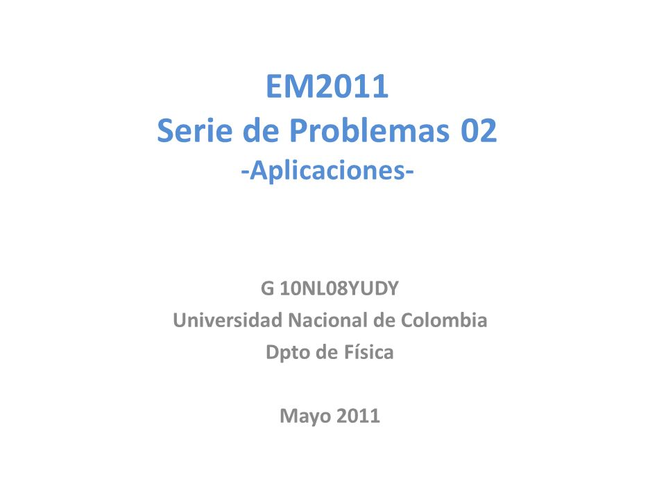 EM2011 Serie de Problemas 02 -Aplicaciones- G 10NL08YUDY Universidad Nacional de Colombia Dpto de Física Mayo 2011