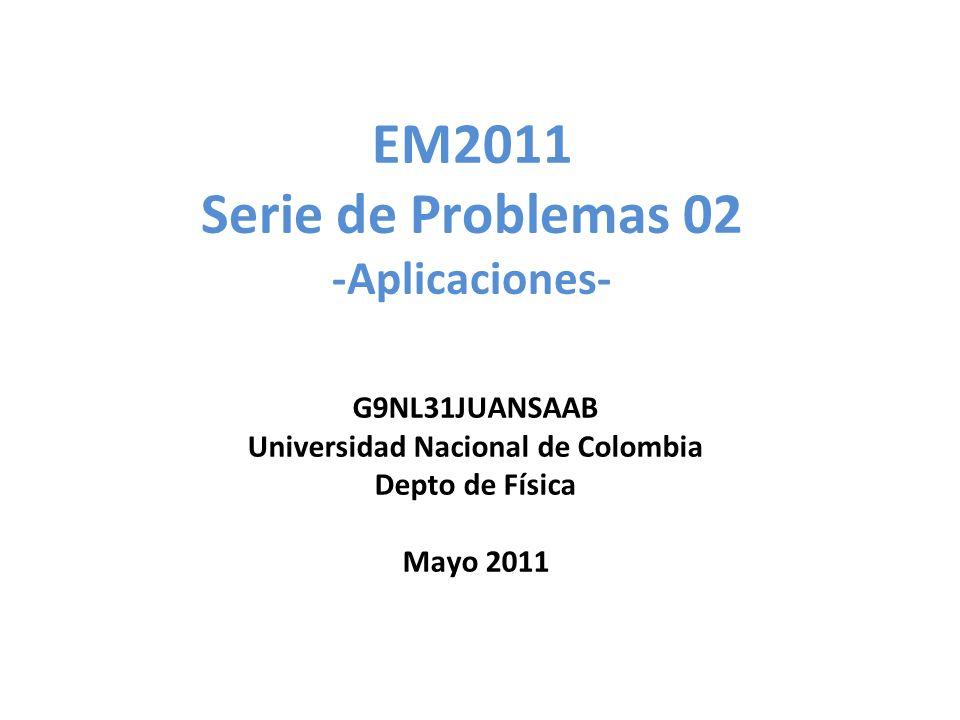 EM2011 Serie de Problemas 02 -Aplicaciones- G9NL31JUANSAAB Universidad Nacional de Colombia Depto de Física Mayo 2011