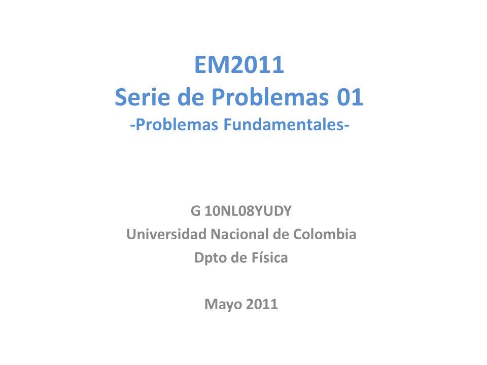 EM2011 Serie de Problemas 01 -Problemas Fundamentales- G 10NL08YUDY Universidad Nacional de Colombia Dpto de Física Mayo 2011