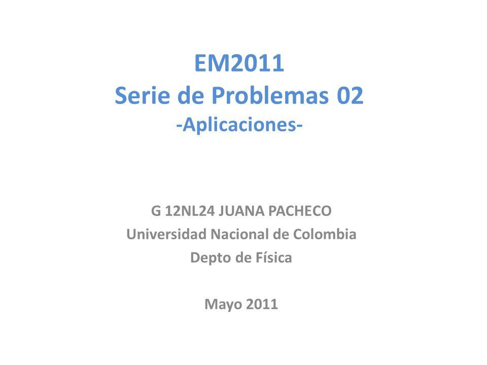 EM2011 Serie de Problemas 02 -Aplicaciones- G 12NL24 JUANA PACHECO Universidad Nacional de Colombia Depto de Física Mayo 2011