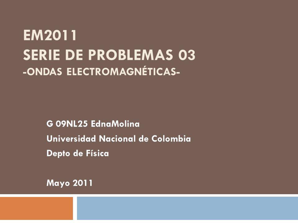 EM2011 SERIE DE PROBLEMAS 03 -ONDAS ELECTROMAGNÉTICAS- G 09NL25 EdnaMolina Universidad Nacional de Colombia Depto de Física Mayo 2011