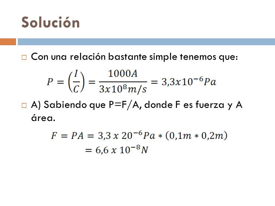 Solución Con una relación bastante simple tenemos que: A) Sabiendo que P=F/A, donde F es fuerza y A área.