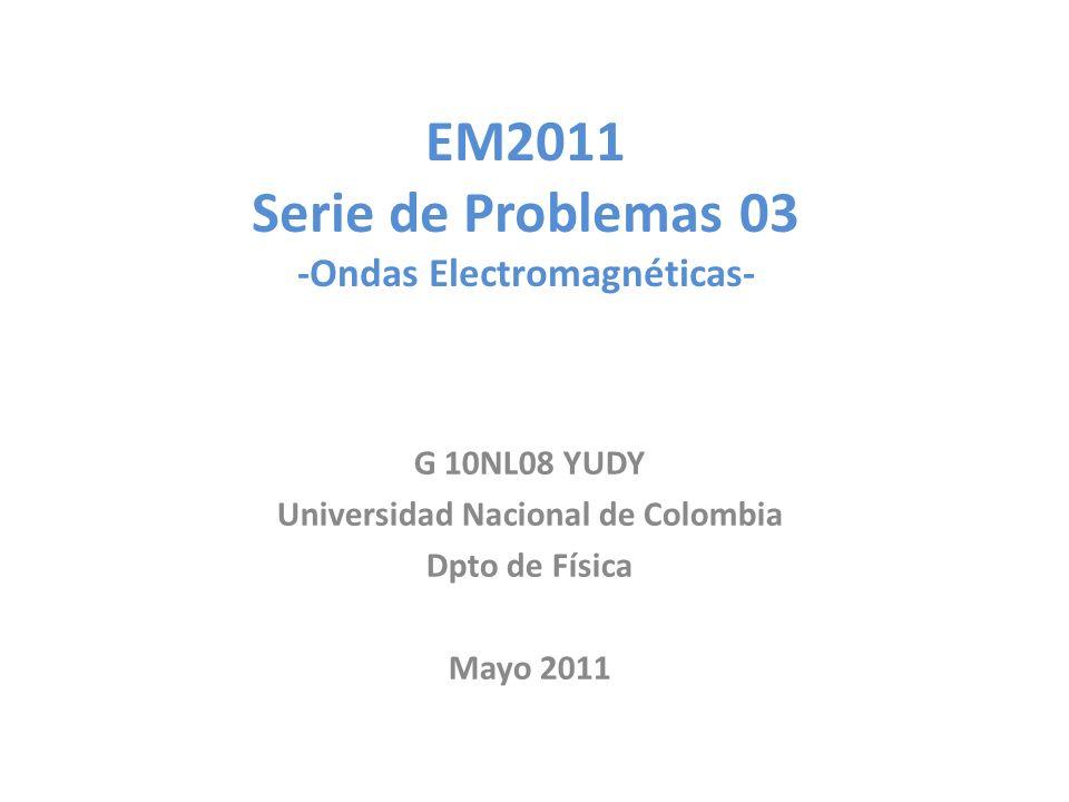 EM2011 Serie de Problemas 03 -Ondas Electromagnéticas- G 10NL08 YUDY Universidad Nacional de Colombia Dpto de Física Mayo 2011