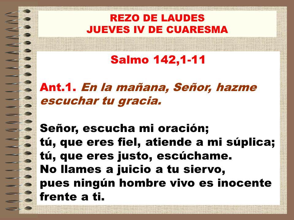 Salmo 142,1-11 Ant.1. En la mañana, Señor, hazme escuchar tu gracia. Señor, escucha mi oración; tú, que eres fiel, atiende a mi súplica; tú, que eres