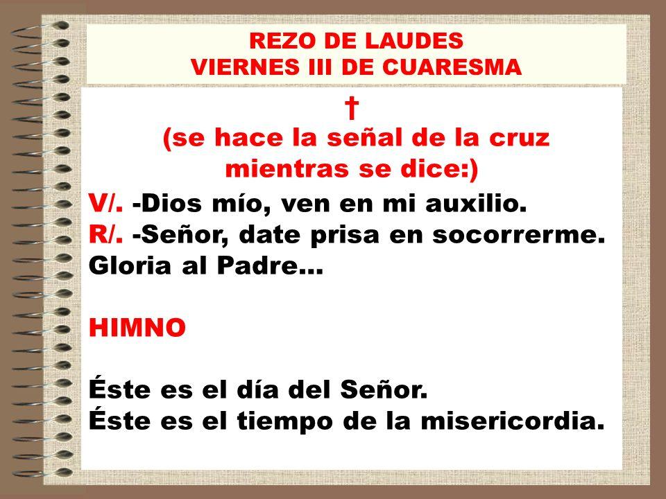 REZO DE LAUDES VIERNES III DE CUARESMA (se hace la señal de la cruz mientras se dice:) V/. -Dios mío, ven en mi auxilio. R/. -Señor, date prisa en soc
