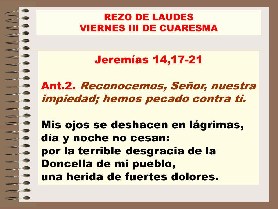 Jeremías 14,17-21 Ant.2. Reconocemos, Señor, nuestra impiedad; hemos pecado contra ti. Mis ojos se deshacen en lágrimas, día y noche no cesan: por la