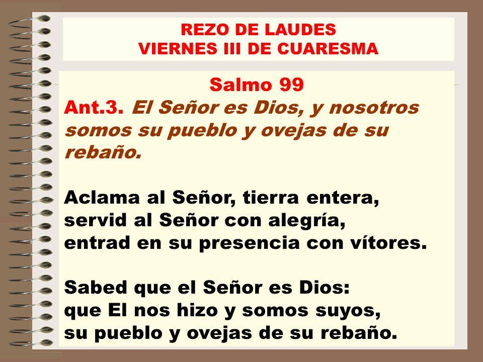 Salmo 99 Ant.3. El Señor es Dios, y nosotros somos su pueblo y ovejas de su rebaño. Aclama al Señor, tierra entera, servid al Señor con alegría, entra