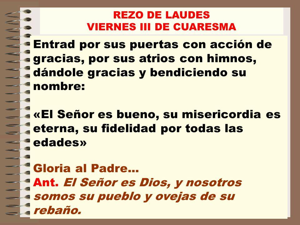 REZO DE LAUDES VIERNES III DE CUARESMA Entrad por sus puertas con acción de gracias, por sus atrios con himnos, dándole gracias y bendiciendo su nombr