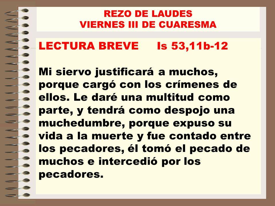REZO DE LAUDES VIERNES III DE CUARESMA LECTURA BREVE Is 53,11b-12 Mi siervo justificará a muchos, porque cargó con los crímenes de ellos. Le daré una