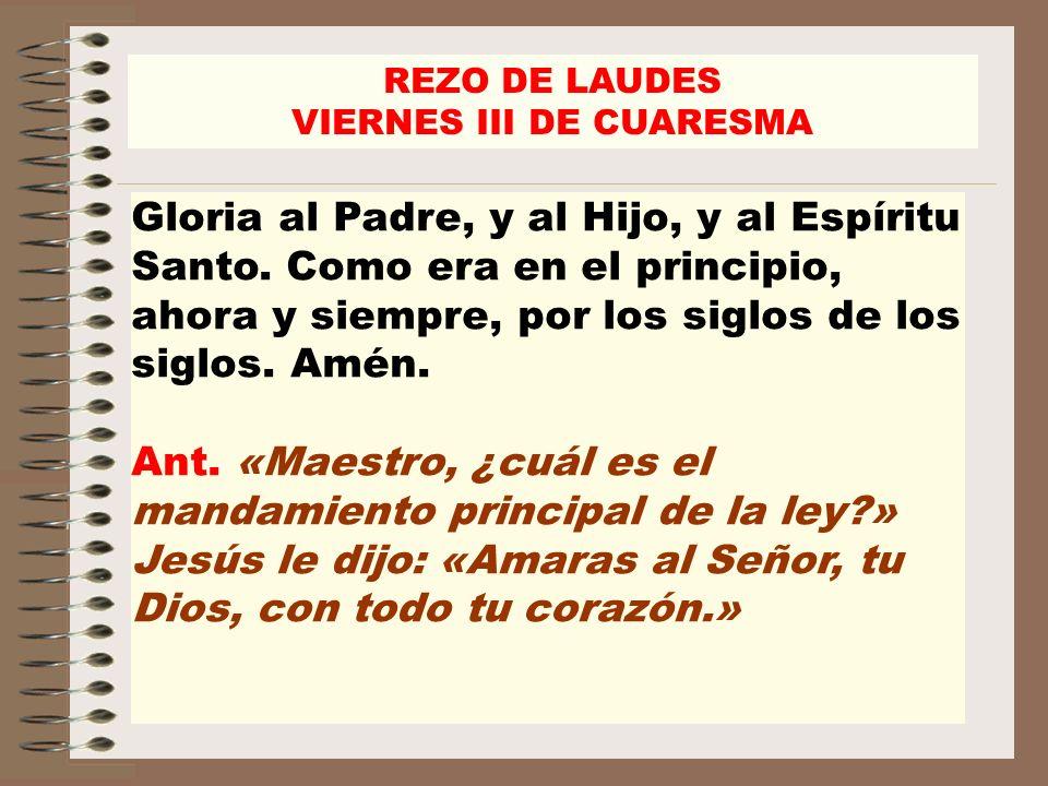 REZO DE LAUDES VIERNES III DE CUARESMA Gloria al Padre, y al Hijo, y al Espíritu Santo. Como era en el principio, ahora y siempre, por los siglos de l