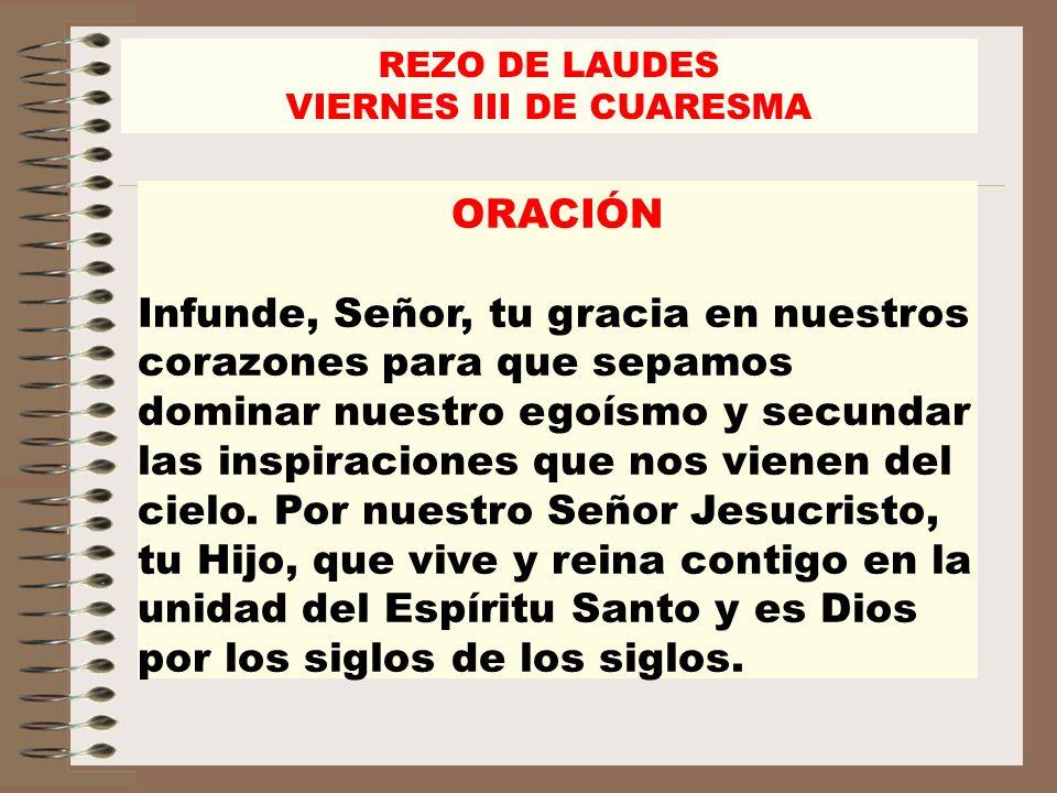 REZO DE LAUDES VIERNES III DE CUARESMA ORACIÓN Infunde, Señor, tu gracia en nuestros corazones para que sepamos dominar nuestro egoísmo y secundar las