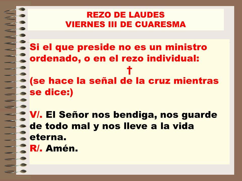 REZO DE LAUDES VIERNES III DE CUARESMA Si el que preside no es un ministro ordenado, o en el rezo individual: (se hace la señal de la cruz mientras se