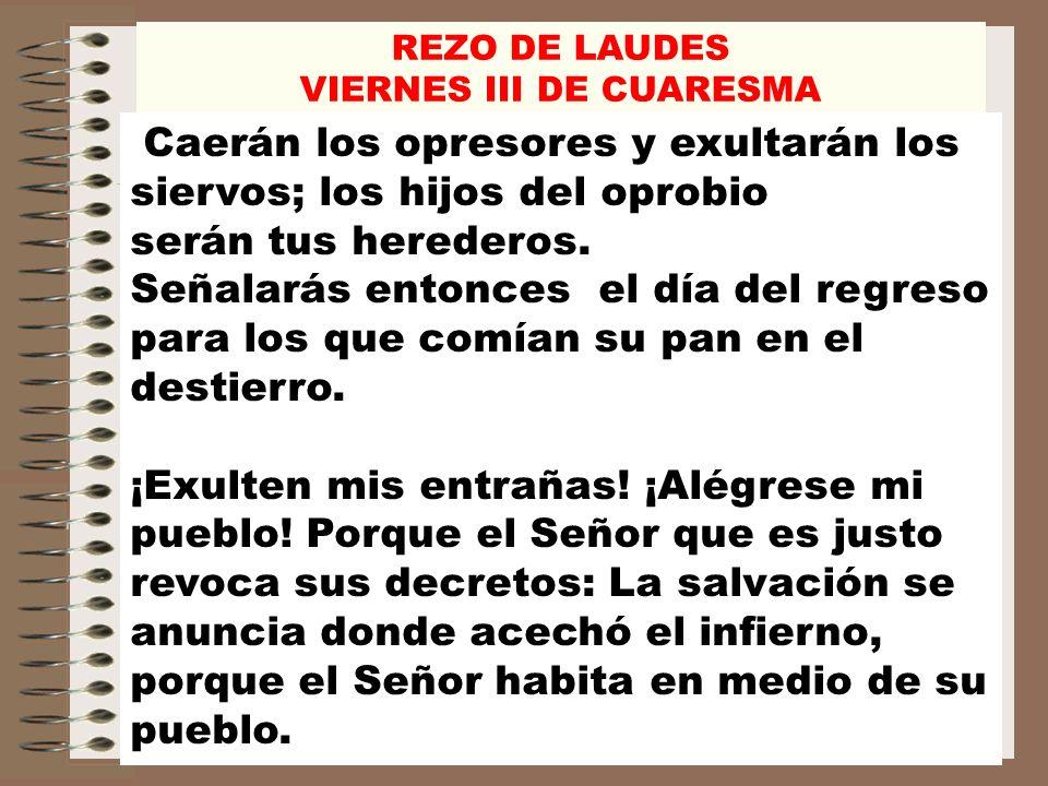 REZO DE LAUDES VIERNES III DE CUARESMA Caerán los opresores y exultarán los siervos; los hijos del oprobio serán tus herederos. Señalarás entonces el