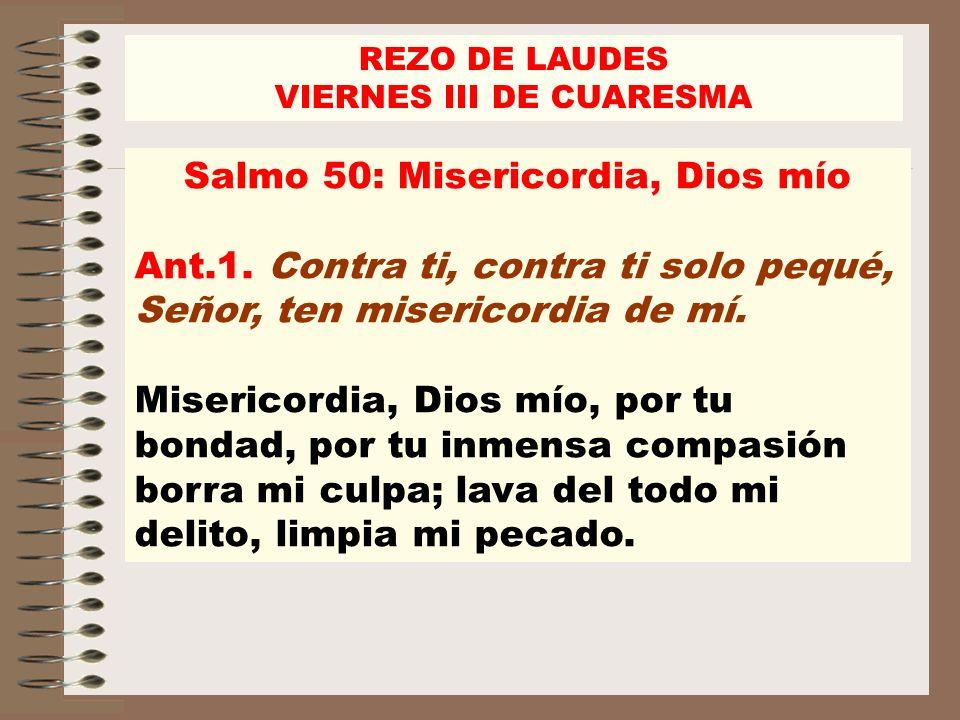 REZO DE LAUDES VIERNES III DE CUARESMA Salmo 50: Misericordia, Dios mío Ant.1. Contra ti, contra ti solo pequé, Señor, ten misericordia de mí. Miseric