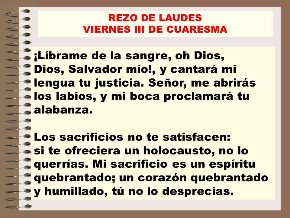 REZO DE LAUDES VIERNES III DE CUARESMA ¡Líbrame de la sangre, oh Dios, Dios, Salvador mío!, y cantará mi lengua tu justicia. Señor, me abrirás los lab