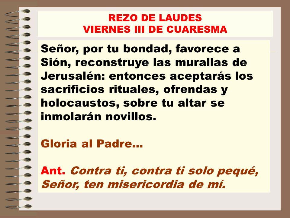 REZO DE LAUDES VIERNES III DE CUARESMA Señor, por tu bondad, favorece a Sión, reconstruye las murallas de Jerusalén: entonces aceptarás los sacrificio