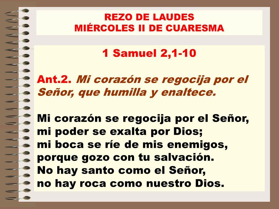REZO DE LAUDES MIÉRCOLES II DE CUARESMA 1 Samuel 2,1-10 Ant.2. Mi corazón se regocija por el Señor, que humilla y enaltece. Mi corazón se regocija por