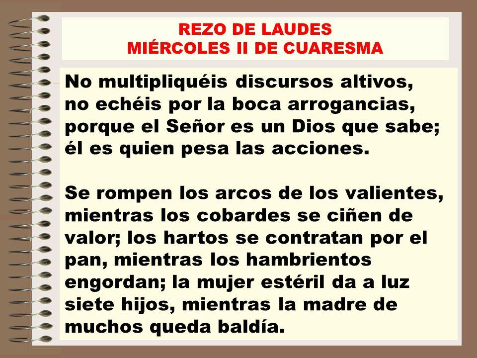 REZO DE LAUDES MIÉRCOLES II DE CUARESMA No multipliquéis discursos altivos, no echéis por la boca arrogancias, porque el Señor es un Dios que sabe; él