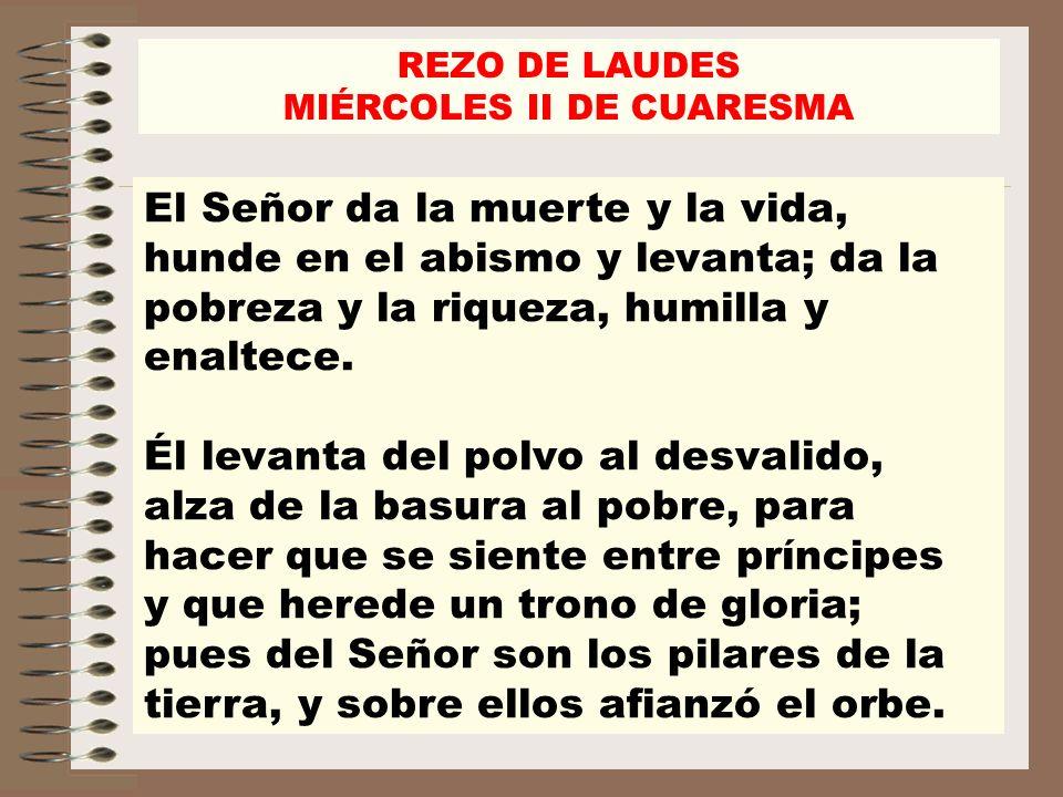 REZO DE LAUDES MIÉRCOLES II DE CUARESMA El Señor da la muerte y la vida, hunde en el abismo y levanta; da la pobreza y la riqueza, humilla y enaltece.