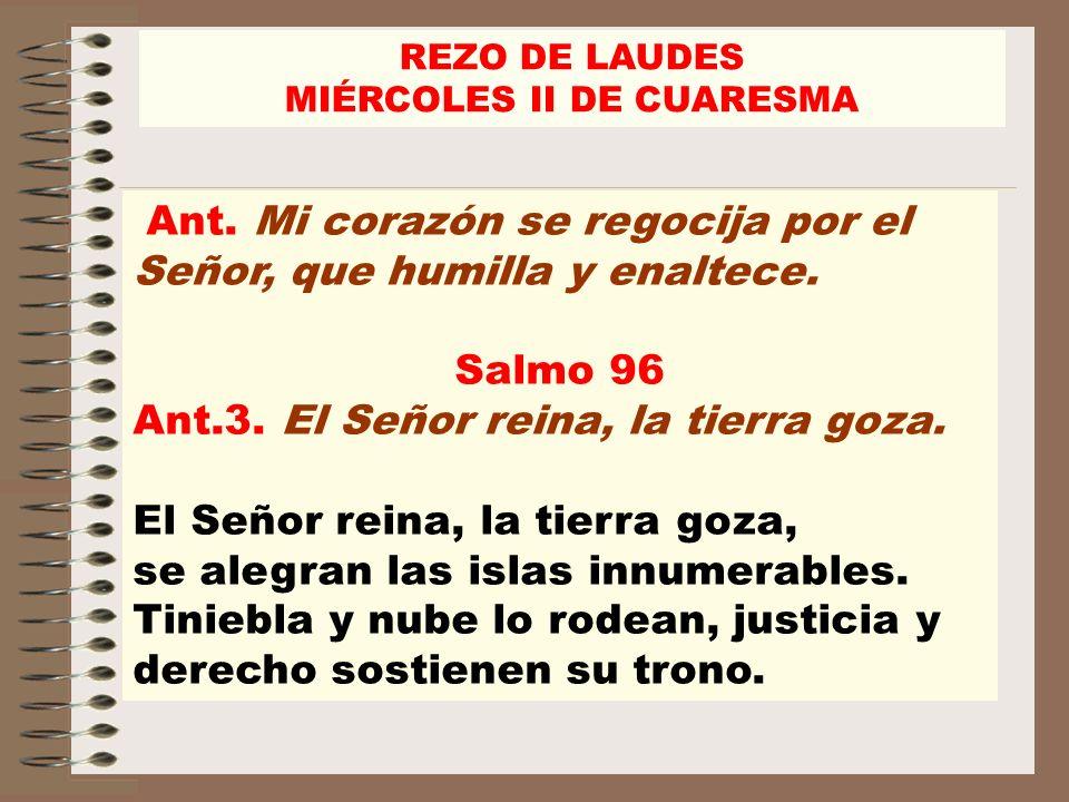 Ant. Mi corazón se regocija por el Señor, que humilla y enaltece. Salmo 96 Ant.3. El Señor reina, la tierra goza. El Señor reina, la tierra goza, se a