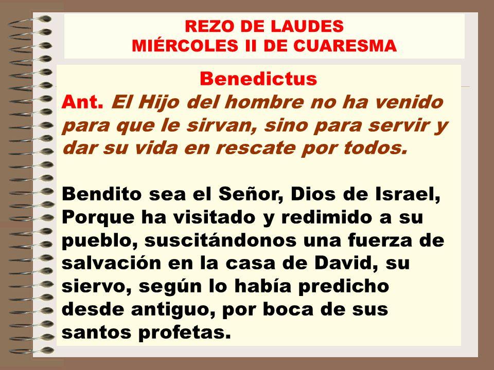 Benedictus Ant. El Hijo del hombre no ha venido para que le sirvan, sino para servir y dar su vida en rescate por todos. Bendito sea el Señor, Dios de