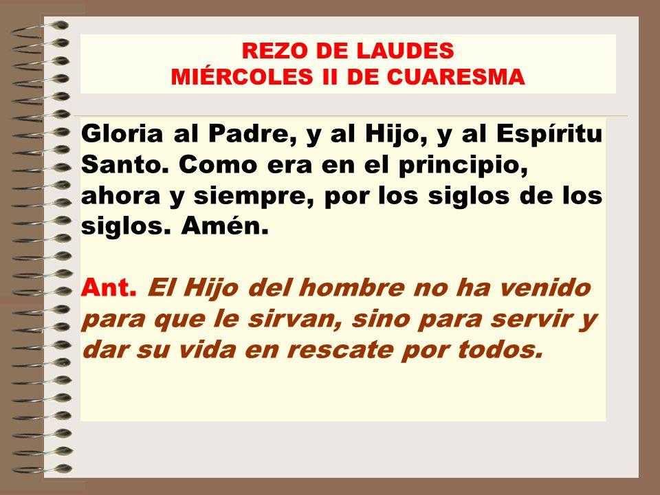 REZO DE LAUDES MIÉRCOLES II DE CUARESMA Gloria al Padre, y al Hijo, y al Espíritu Santo. Como era en el principio, ahora y siempre, por los siglos de