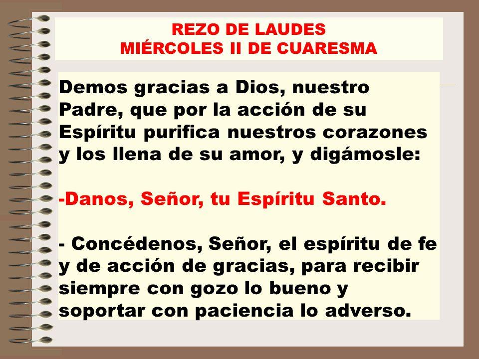 REZO DE LAUDES MIÉRCOLES II DE CUARESMA Demos gracias a Dios, nuestro Padre, que por la acción de su Espíritu purifica nuestros corazones y los llena