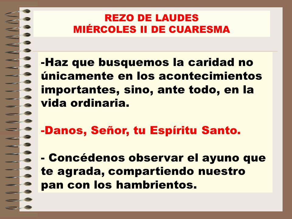 REZO DE LAUDES MIÉRCOLES II DE CUARESMA -Haz que busquemos la caridad no únicamente en los acontecimientos importantes, sino, ante todo, en la vida or
