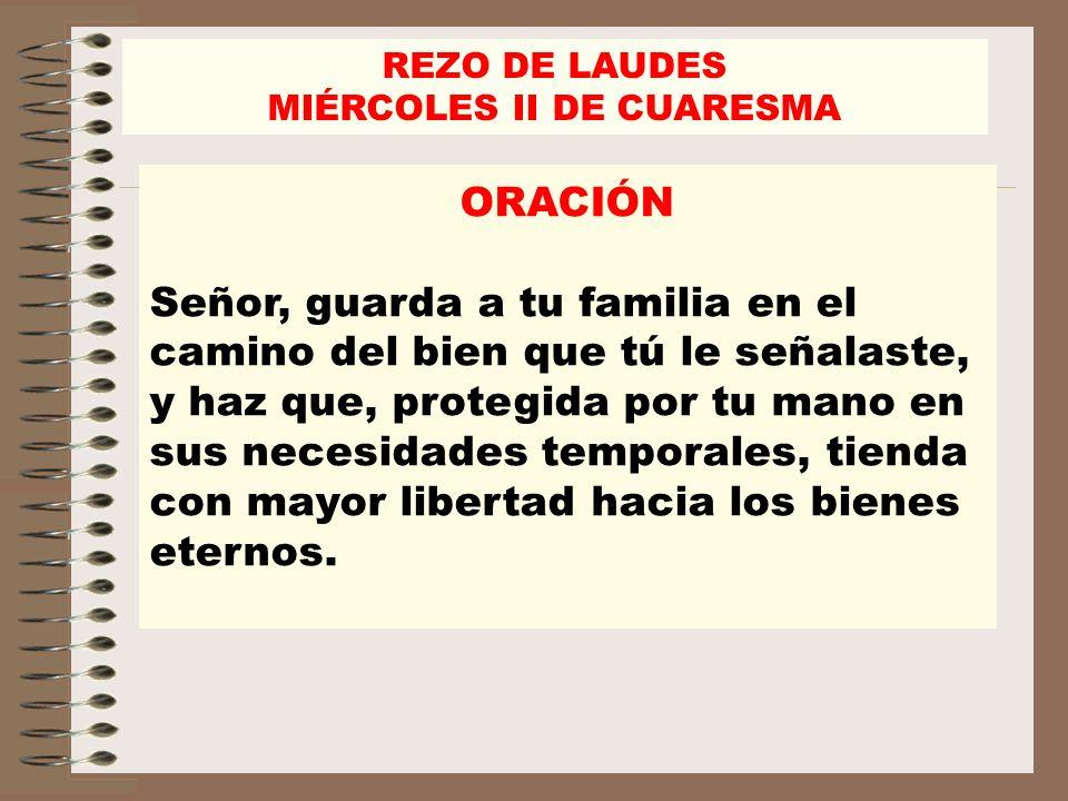 REZO DE LAUDES MIÉRCOLES II DE CUARESMA ORACIÓN Señor, guarda a tu familia en el camino del bien que tú le señalaste, y haz que, protegida por tu mano