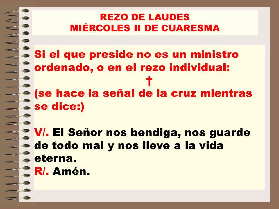 REZO DE LAUDES MIÉRCOLES II DE CUARESMA Si el que preside no es un ministro ordenado, o en el rezo individual: (se hace la señal de la cruz mientras s