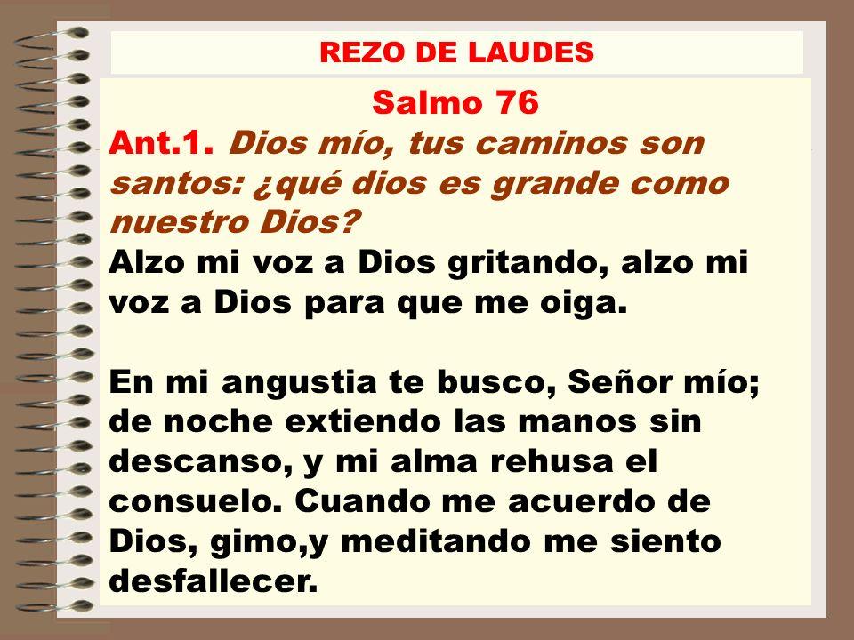 Salmo 76 Ant.1. Dios mío, tus caminos son santos: ¿qué dios es grande como nuestro Dios? Alzo mi voz a Dios gritando, alzo mi voz a Dios para que me o