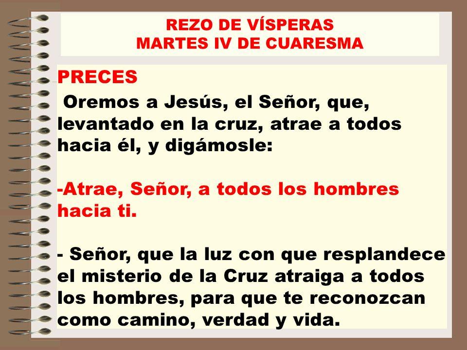 PRECES Oremos a Jesús, el Señor, que, levantado en la cruz, atrae a todos hacia él, y digámosle: -Atrae, Señor, a todos los hombres hacia ti. - Señor,